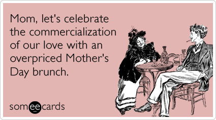 mothers-day-expensive-brunch-love-commercialization-holiday-mothers_day-ecards-someecards